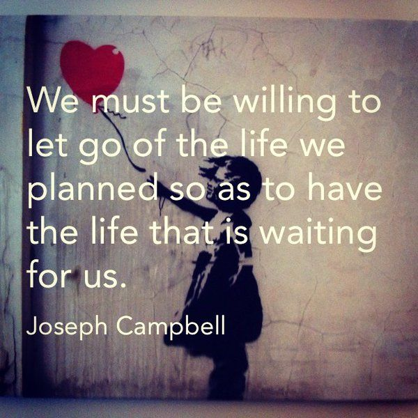 """""""We must be willing to let go of the life we planned so as to have the life that is..."""" — Joseph Campbell"""