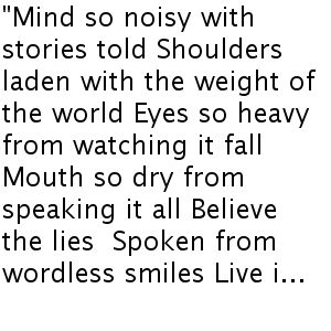 """""""Mind so noisy with stories told Shoulders laden with the weight of the world Eyes so heavy from watching it fall Mouth so dry from speaking it all Believe the lies Spoken from wordless smiles Live i..."""