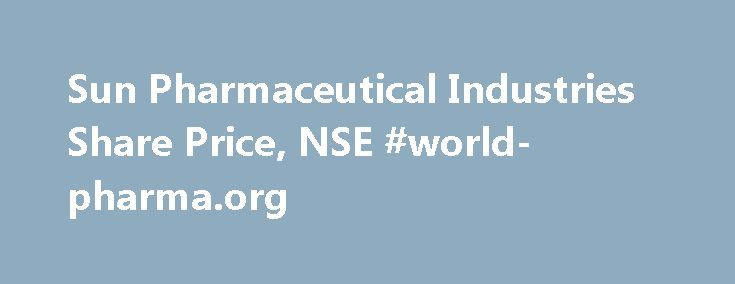 Sun Pharmaceutical Industries Share Price, NSE #world-pharma.org http://pharma.remmont.com/sun-pharmaceutical-industries-share-price-nse-world-pharma-org/  #sun pharma # Stock Price Quotes Sun Pharmaceutical Industries Ltd. Sun Pharmaceutical Industries Ltd. Sun Pharmaceutical Industries Ltd. incorporated in the year 1993, is a Large Cap company (having a market cap of Rs 188,232.23 Cr.) operating in Pharmaceuticals and health care sector. Sun Pharmaceutical Industries Ltd. key…