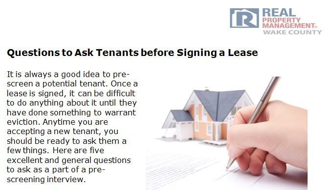 http://www.rpmwake.com/questions-ask-tenants-signing-lease - It is always a good idea to pre-screen a potential tenant. Check out our blog post to know what questions to ask tenants before they sign a lease.