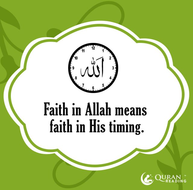 Faith in Allah means faith in His timing  Sponsor a poor child learn Quran with $10, go to FundRaising http://www.ummaland.com/s/hpnd2z