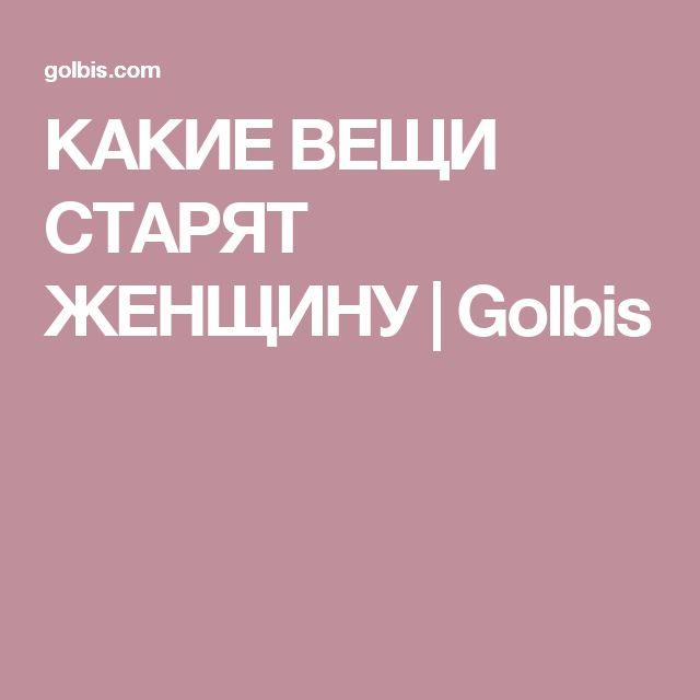 КАКИЕ ВЕЩИ СТАРЯТ ЖЕНЩИНУ | Golbis
