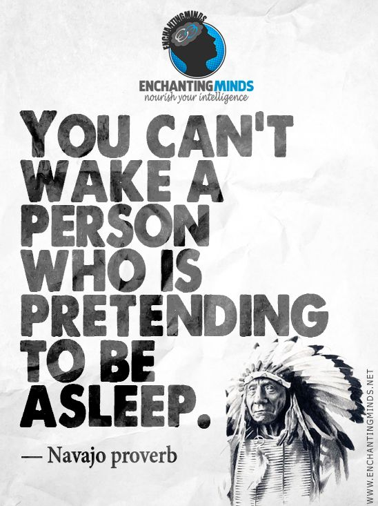 You can't wake a person who is pretending to be asleep. - Navajo Proverb