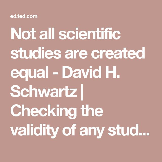 Not all scientific studies are created equal - David H. Schwartz | Checking the validity of any study is important. Claims cannot be substantiated or disproved without replication and opinions should only be based on evidence and logical argument. Also, the term 'subject' used in this video is no longer acceptable today, as it is considered demeaning. The term used instead is 'participant'.
