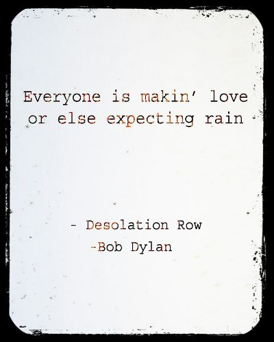 """Everyone is making love or else expecting rain."" ~ Boy Dylan"