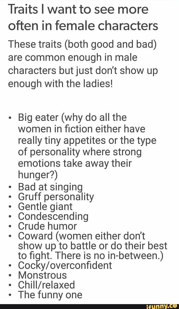 Traits I want to see more often in female characters These traits (both good and bad) are common enough in male characters but just don't show up enough with the ladies! Big eater (why do all the women in fiction either have really tiny appetites or the type of personality where strong emotions take away their hunger?) Bad at singing Gruff personality Gentle giant Condescending Crude humor Coward (women either don't show up to battle or do their best to fight. There is no in-between.) Coc y/overconfident Monstrous ChilI/relaxed The funny one – iFunny :)