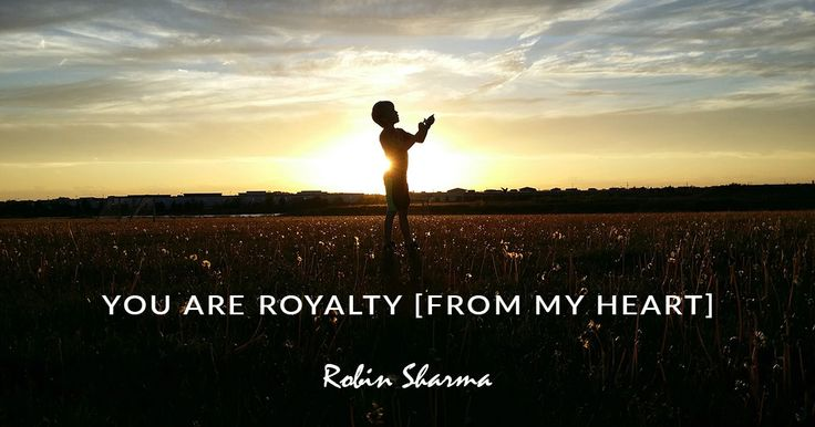 You Are Royalty [From My Heart] | Robin Sharma's Blog