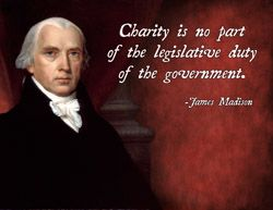 """Charity is no part of the legislative duty of the government."" -- James Madison"