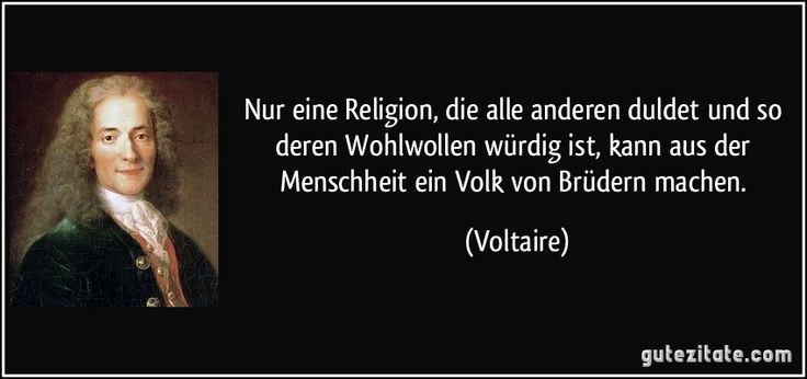 Nur eine Religion, die alle anderen duldet und so deren Wohlwollen würdig ist, kann aus der Menschheit ein Volk von Brüdern machen. (Voltaire)