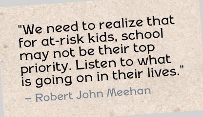 """We need to realize that for at-risk kids, school may not be their top priority. Listen to what is going on in their lives."" Robert John Meehan"