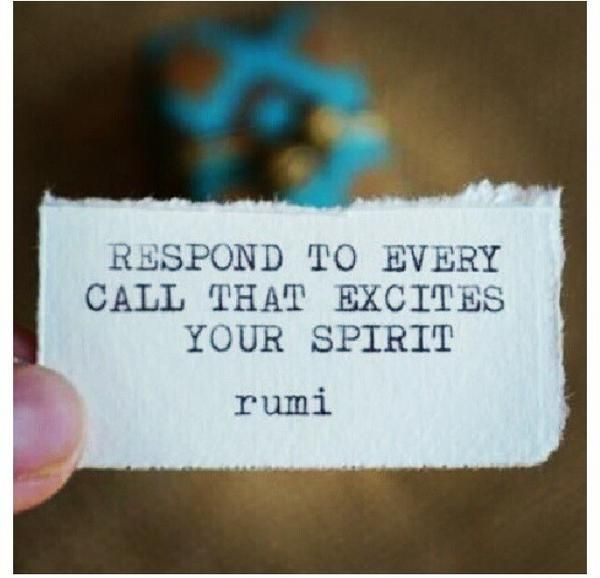 Respond to every call that excites your spirit. -Rumi