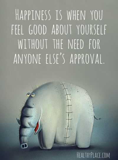 Positive quote: Happiness is when you feel good about yourself without the need for anyone else's approval. www.HealthyPlace.com