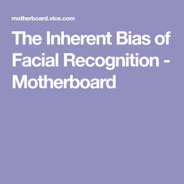 The Inherent Bias of Facial Recognition - Motherboard