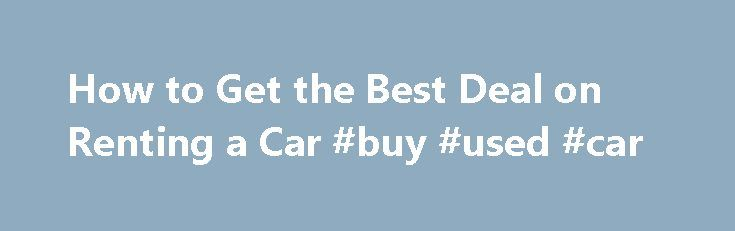 How to Get the Best Deal on Renting a Car #buy #used #car http://car.nef2.com/how-to-get-the-best-deal-on-renting-a-car-buy-used-car/  #best rental car rates # How to Get the Best Deal on Renting a Car[...]