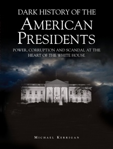 Dark History of the American Presidents: Power, Corruption and Scandal at the Heart of the White House by Michael Kerrigan, from Amber Books