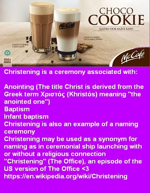 """Christening is a ceremony associated with:Anointing (The title Christ is derived from the Greek term Χριστός (Khristós) meaning """"the anointed one"""") Baptism Infant baptism Christening is also an example of a naming ceremony Christening may be used as a synonym for naming as in ceremonial ship launching with or without a religious connection """"Christening"""" (The Office), an episode of the US version of The Office <3 https://en.wikipedia.org/wiki/Christening"""