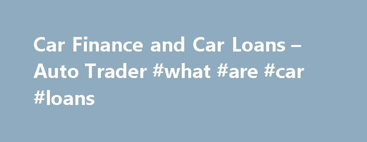 Car Finance and Car Loans – Auto Trader #what #are #car #loans http://ghana.remmont.com/car-finance-and-car-loans-auto-trader-what-are-car-loans/  # Car Finance & Loans Representative example: credit Borrowing 7,500 over 48 months with a representative APR of , an annual interest rate of and a deposit of 0.00, the amount payable would be: a month, with a total cost of credit of and total amount payable of . How it works Apply Apply online and find out if you're pre-approved in minutes. Find…