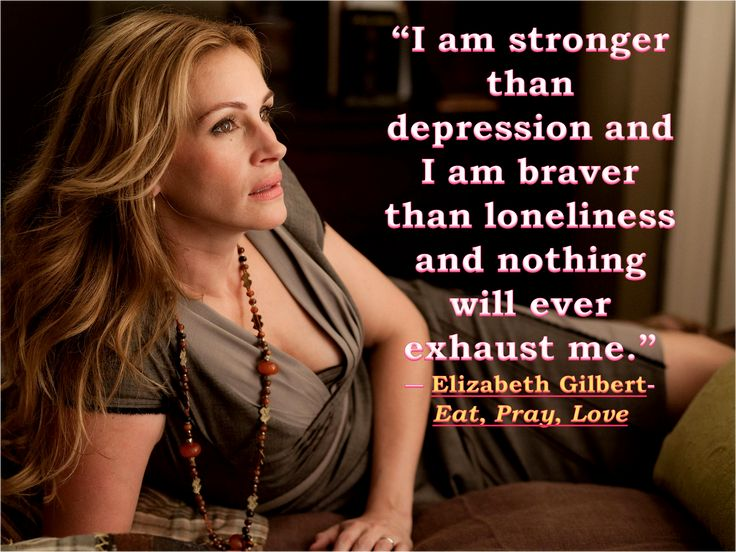 """I am stronger than depression and I am braver than loneliness and nothing will ever exhaust me."" ― Elizabeth Gilbert- EAT PRAY LOVE"