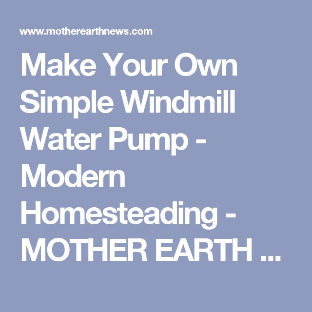 Make Your Own Simple Windmill Water Pump - Modern Homesteading - MOTHER EARTH NEWS