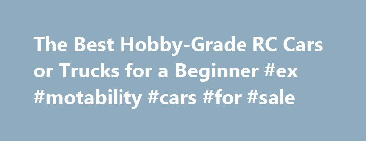 The Best Hobby-Grade RC Cars or Trucks for a Beginner #ex #motability #cars #for #sale http://car.remmont.com/the-best-hobby-grade-rc-cars-or-trucks-for-a-beginner-ex-motability-cars-for-sale/  #rc car # What's the Best Hobby-Grade RC Car or Truck for a Beginner? By Michael James. Radio Controlled Vehicles Expert Question: What s the Best Hobby-Grade RC Car or Truck for a Beginner? RC toys are suitable for almost anyone. But when you step up to a hobby-grade RC it can require more time…