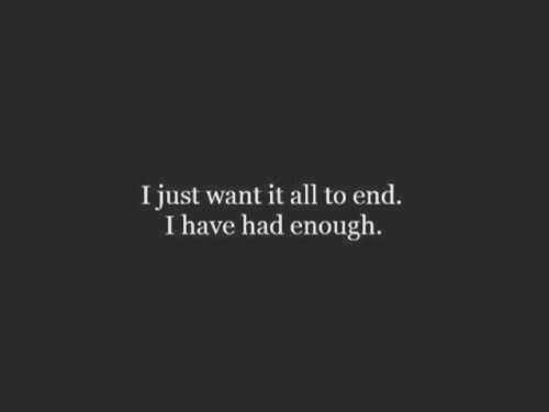 i just want it all to end. i have had enough had enuf years ago.....didn't work out.