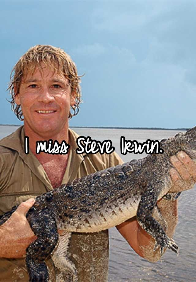 Steve Irwin. He was the man who started it all for me. He was my idol and I always wanted to be like him. I wanted to meet him and tell him that he was one of the greatest guys in the world and that I looked up to him. I never got that chance. Even tho it was 7 years ago, it still hurts to know that he's dead. But I know he's looking down on everyone in his fam, staff, and fans. R.I.P Steve, miss you so much.