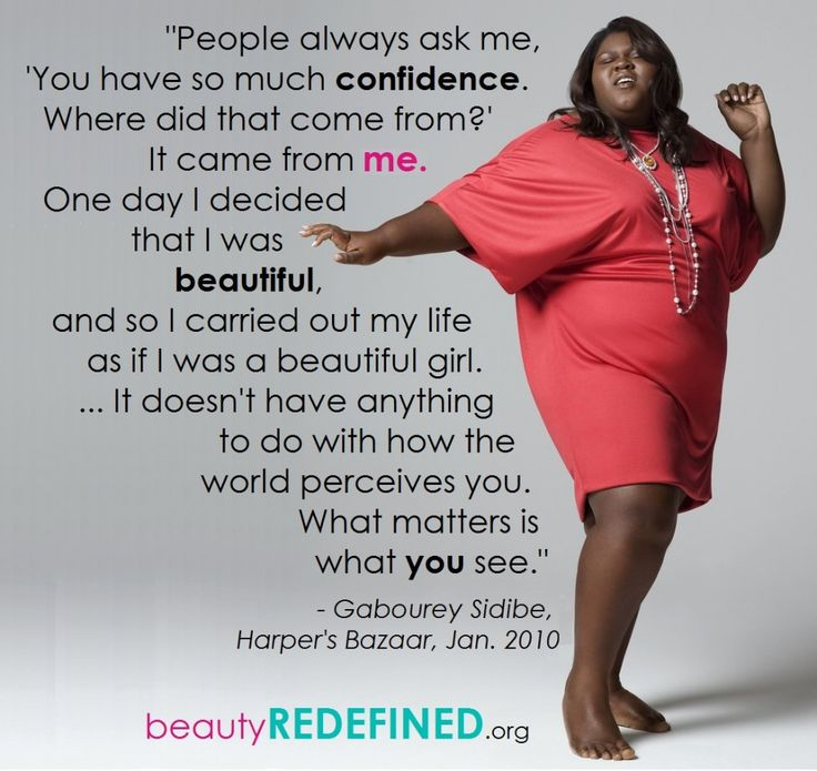 We've always loved this quote from actress Gabourey Sidibe. Any girl or woman – regardless of race, size, ability, or any other appearance-oriented factor — can feel positively toward her body. When people feel OK about their bodies, regardless of what they look like, they make healthier choices for themselves. We teach people how to recognize and reject harmful messages about female bodies so they can learn to value themselves as something more than just a body to be looked at.