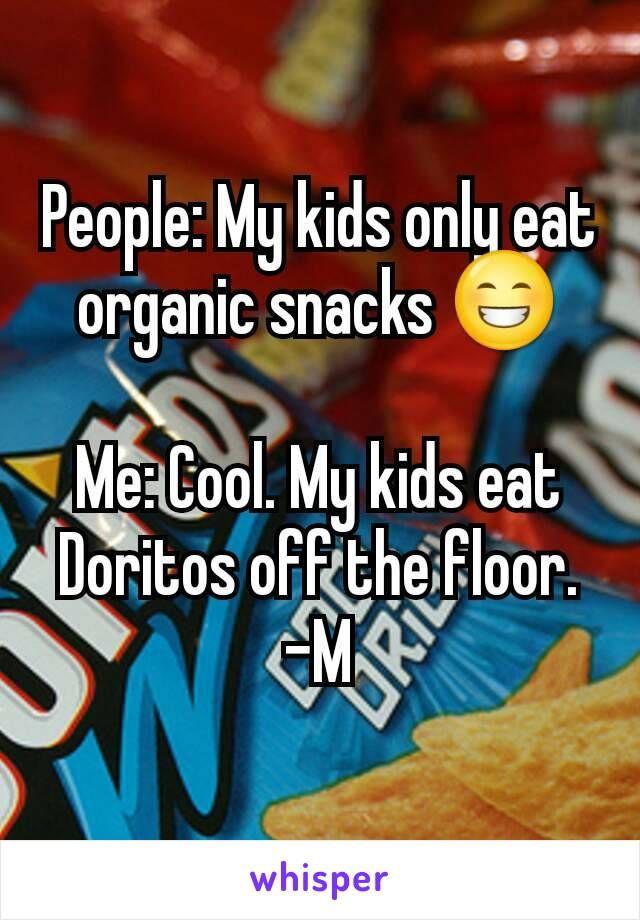 People: My kids only eat organic snacks Me: Cool. My kids eat Doritos off the floor. -M