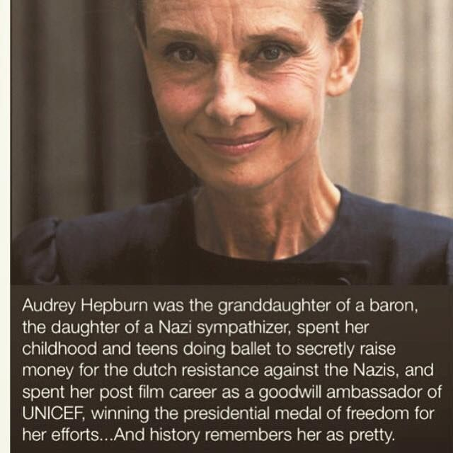 Audrey Hepburn was the granddaughter of a baron, the daughter of a Nazi sympathizer, spent her childhood and teens doing ballet to secretly raise money for the Dutch resistance against the Nazis, and spent her post-film career as a goodwill ambassador for Unicef, winning the presidential medal of freedom for her efforts. And history remembers her as pretty.