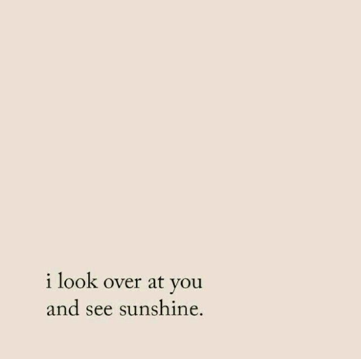 I look over at you and see sunshine, and look back at myself and see rain.