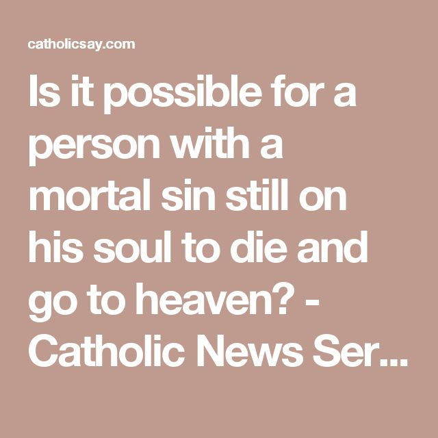 Is it possible for a person with a mortal sin still on his soul to die and go to heaven? - Catholic News Service