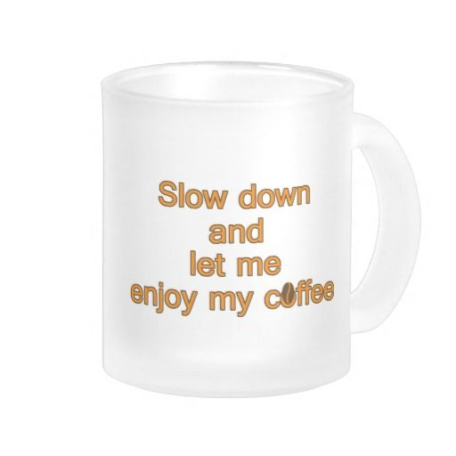 Slow down and let me enjoy my coffee – quote coffee mug