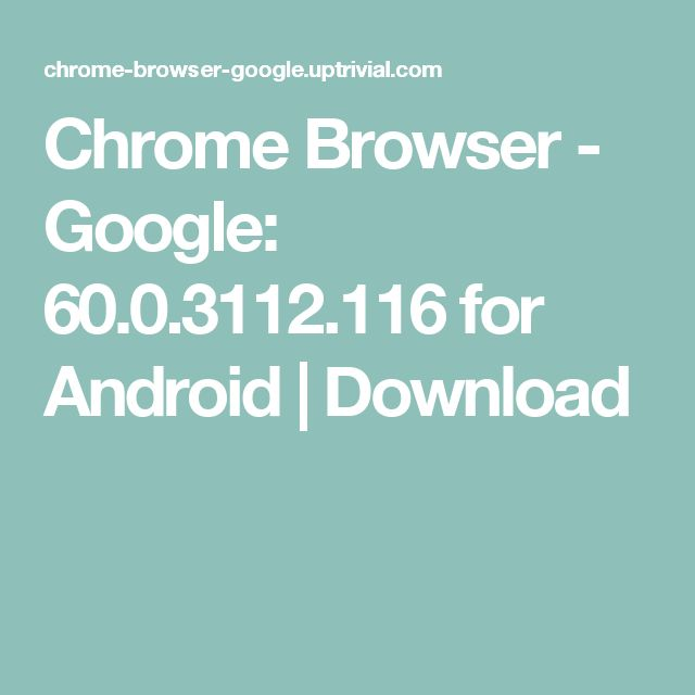Chrome Browser - Google: 60.0.3112.116 for Android   Download