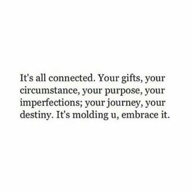 It's all connected. Your gifts, your circumstance, your purpose, your imperfections, your journey, your destiny. It's molding you, embrace it. #quote