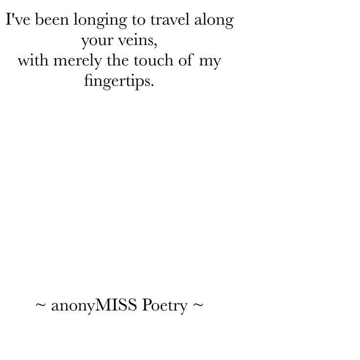I've been longing to travel along your veins, with merely the touch of my fingertips. - AnonyMISS Poetry #AnonyMISSpoetry #poetry #AnonyMISS