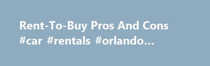 Rent-To-Buy Pros And Cons #car #rentals #orlando #airport http://rentals.nef2.com/rent-to-buy-pros-and-cons-car-rentals-orlando-airport/  #rent with option to buy # Rent-To-Buy Pros And Cons As home prices continue to drop, consumers are taking a harder look at rent-to-buy options, in which potential homeowners commit to a multi-year lease with a future option to buy the property. In other words, it's nice to have an out. If property values plummet, the renter can remain a renter until the…