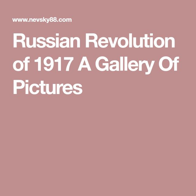 Russian Revolution of 1917 A Gallery Of Pictures