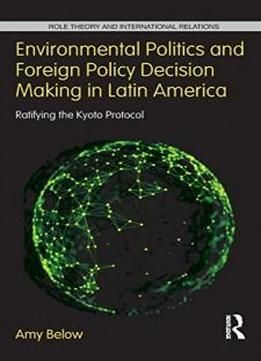 Environmental Politics And Foreign Policy Decision Making In Latin America: Ratifying The Kyoto Protocol (role Theory And International Relations) free ebook