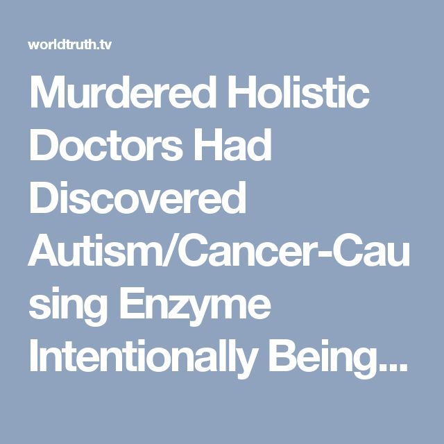 Murdered Holistic Doctors Had Discovered Autism/Cancer-Causing Enzyme Intentionally Being Added to All Vaccines | World Truth.TV