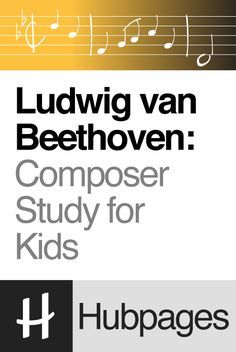 Ludwig van Beethoven: Composer Study for Kids - http://hubpages.com/entertainment/Ludwig-van-Beethoven-Composer-Study-for-Kids