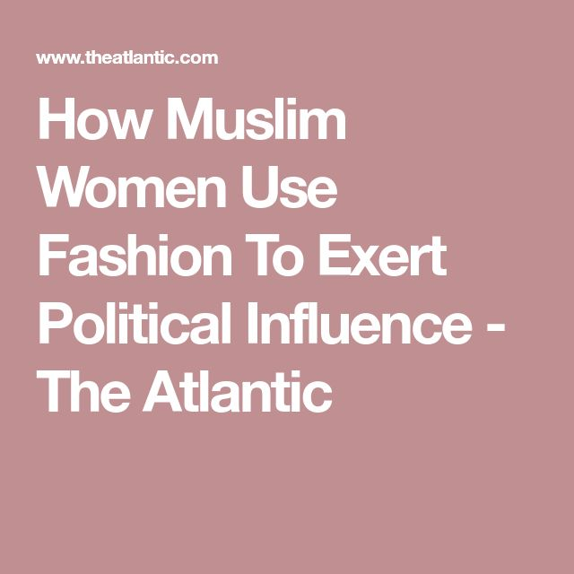 How Muslim Women Use Fashion To Exert Political Influence - The Atlantic