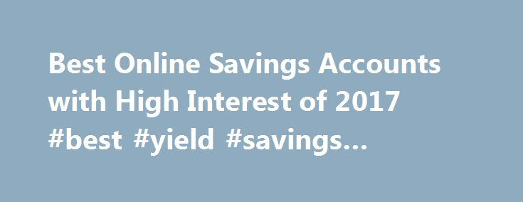 "Best Online Savings Accounts with High Interest of 2017 #best #yield #savings #account http://washington.nef2.com/best-online-savings-accounts-with-high-interest-of-2017-best-yield-savings-account/  # Best Online Savings Accounts with High Interest of 2017 DoughRoller receives compensation from some companies issuing financial products, like credit cards and bank accounts, that appear on this site. Unless a post is clearly marked ""Sponsored"", however, products mentioned in editorial articles…"
