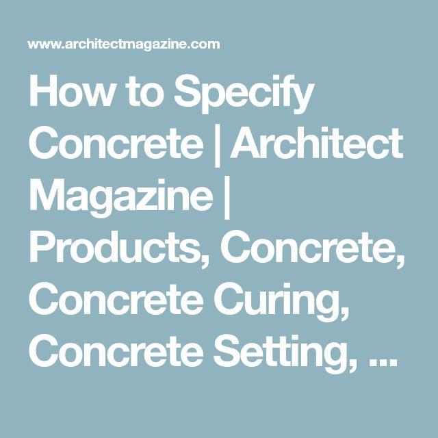 How to Specify Concrete | Architect Magazine | Products, Concrete, Concrete Curing, Concrete Setting, Cement, Water-Cement Ratio, Portland Cement, Aggregates, American Concrete Institute, National Precast Concrete Association, ASTM International