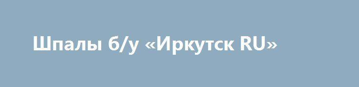 Шпалы б/у «Иркутск RU» http://www.pogruzimvse.ru/doska54/?adv_id=37831 Реализуем по выгодной цене шпалы деревянные б/у оптом от 250 штук. 1 и 2 тип. Пригодны для строительных работ и для повторной укладки в путь. Доставка бесплатная по регионам. Шпалы деревянные б/у в хорошем состоянии, 1 и 2 тип. Подходят для ремонта путей, а так же для строительных работ. Оптовые продажи от 250 штук. Доставка бесплатная.