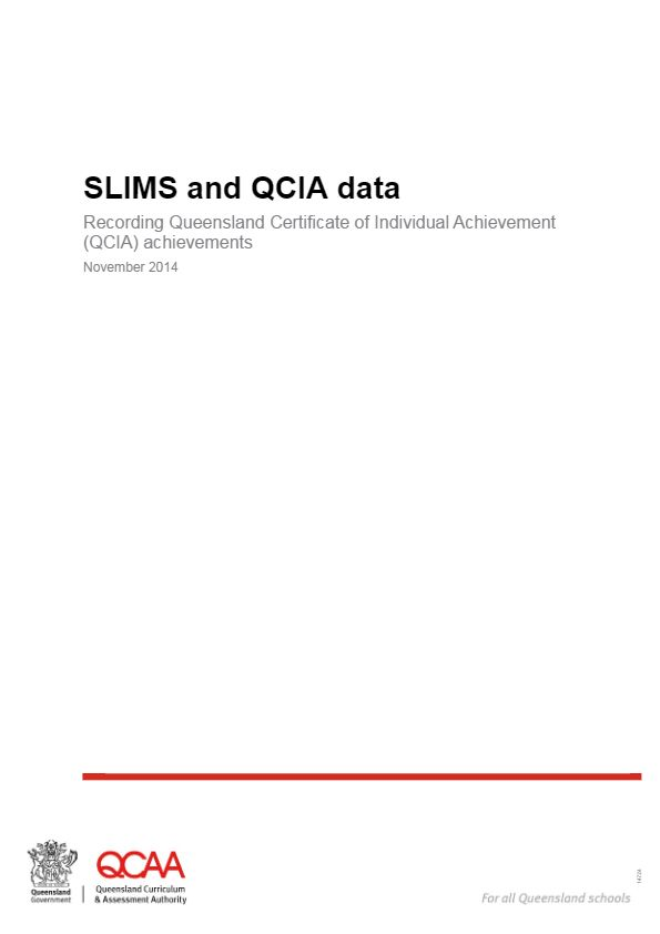 Data - The Queensland Certificate of Individual Achievement (QCIA) data is now entered through SLIMS.  Final QCIA achievements that are recorded on the certificate issued at exit from school to eligible students are entered into the SLIMS – RABS system These achievements should correlate to the outlined learning outcomes of the student's curriculum plan and eligibility form that was registered with the QCAA.