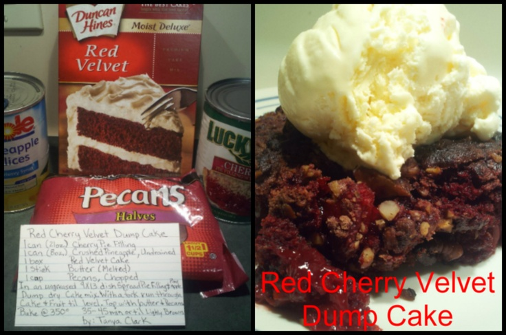 Red Cherry Velvet Dump Cake    1 can (21oz.) Cherry Pie Filling   1 can (8oz.) Crushed Pineapple, Undrained   1 Box, Red Velvet Cake   1 Stick Butter (Melted)  1 cup Pecan (Chopped)     In an ungreased 9x13 Spread Pie Filling & Pineapple, Dump dry mix evenly on cake then butter. Run a fork through it all a few times and top with pecans Bake @ 350 for 35 -45 min. or tell Lightly Browned. By: Tanya Clark: Dump Cakes, Pie Filling, Red Velvet Dump Cake, Box, Cake Recipes, Red Velvet Cakes