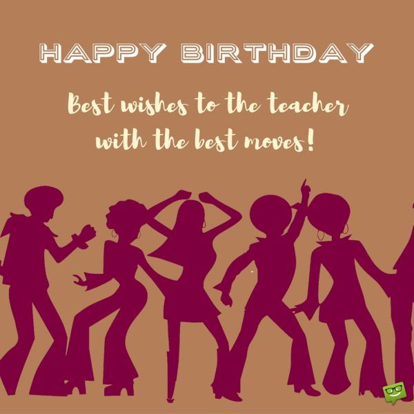 Best wishes to the teacher with the best moves. Happy Birthday!