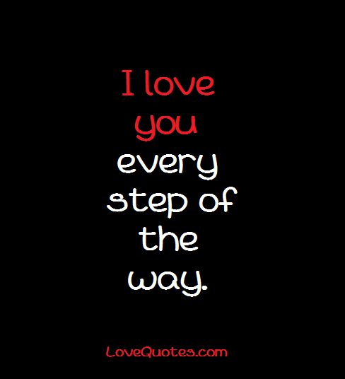 I love you every step of the way. - Love Quotes - http://www.lovequotes.com/i-love-you-15/