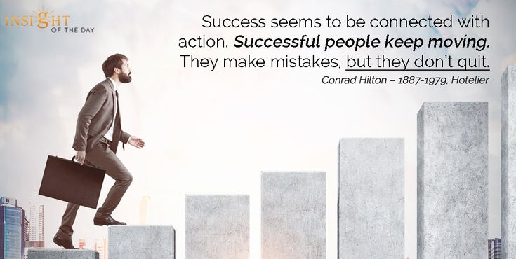 motivational quote: Success seems to be connected with action. Successful people keep moving. They make mistakes, but they don't quit.  Conrad Hilton – 1887-1979, Hotelier