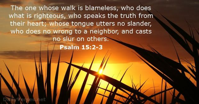 The one whose walk is blameless,who does what is righteous,who speaks the truth from their heart;whose tongue utters no slander, who does no wrong to a neighbor,and casts no slur on others. Psalm 15:2-3